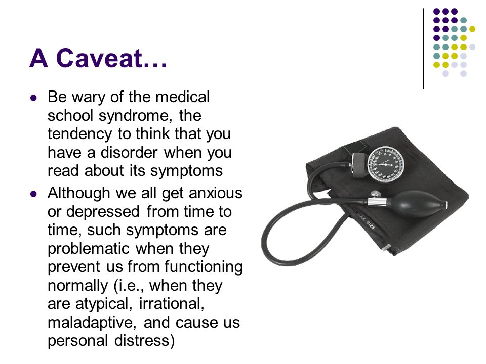 A Caveat… Be wary of the medical school syndrome, the tendency to think that you have a disorder when you read about its symptoms Although we all get