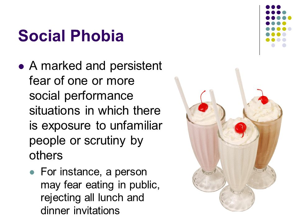 Social Phobia A marked and persistent fear of one or more social performance situations in which there is exposure to unfamiliar people or scrutiny by
