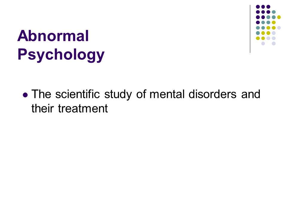Abnormal Psychology The scientific study of mental disorders and their treatment