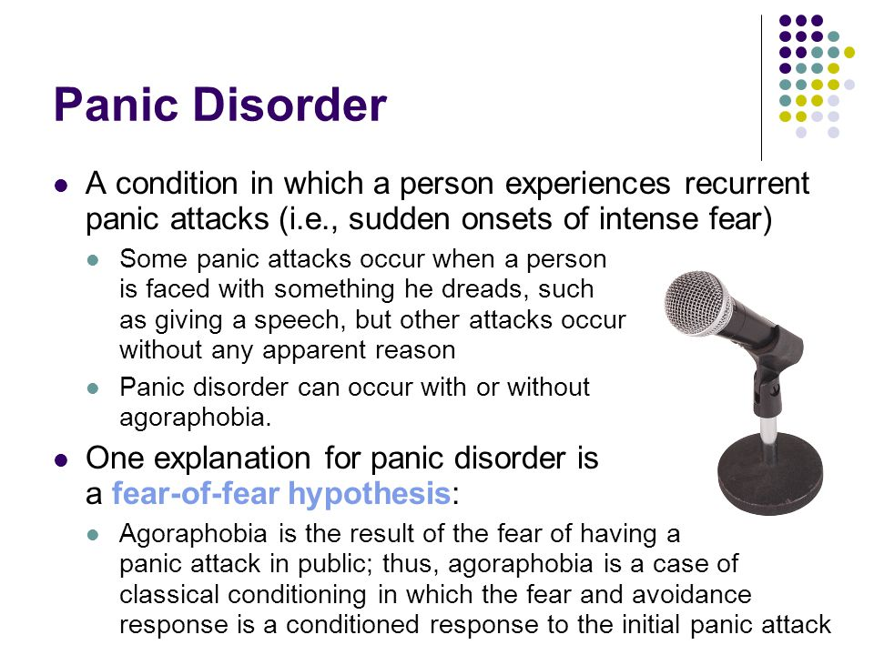 Panic Disorder A condition in which a person experiences recurrent panic attacks (i.e., sudden onsets of intense fear) Some panic attacks occur when a