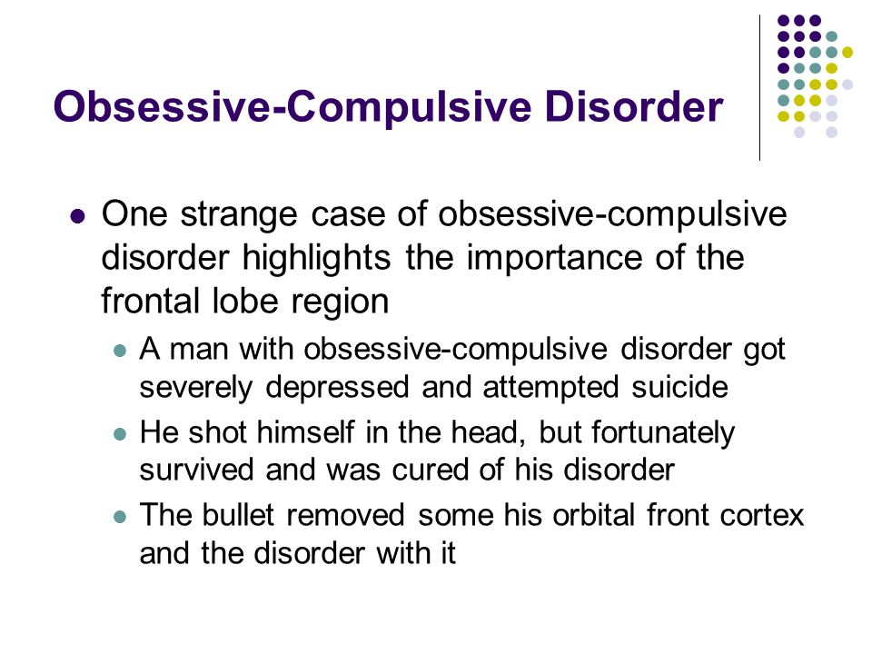 Obsessive-Compulsive Disorder One strange case of obsessive-compulsive disorder highlights the importance of the frontal lobe region A man with obsess
