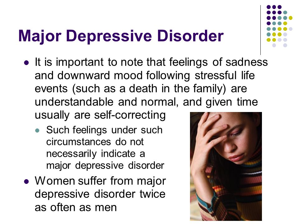 Major Depressive Disorder It is important to note that feelings of sadness and downward mood following stressful life events (such as a death in the f