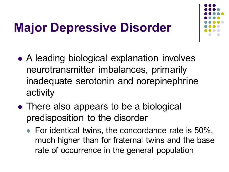 Major Depressive Disorder A leading biological explanation involves neurotransmitter imbalances, primarily inadequate serotonin and norepinephrine act