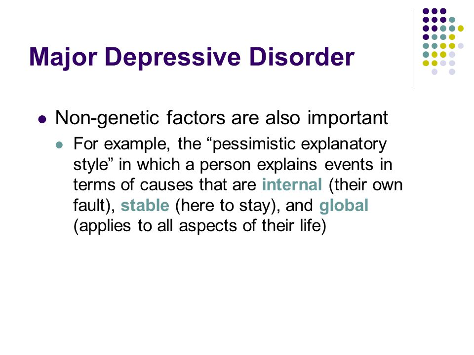 """Major Depressive Disorder Non-genetic factors are also important For example, the """"pessimistic explanatory style"""" in which a person explains events in"""