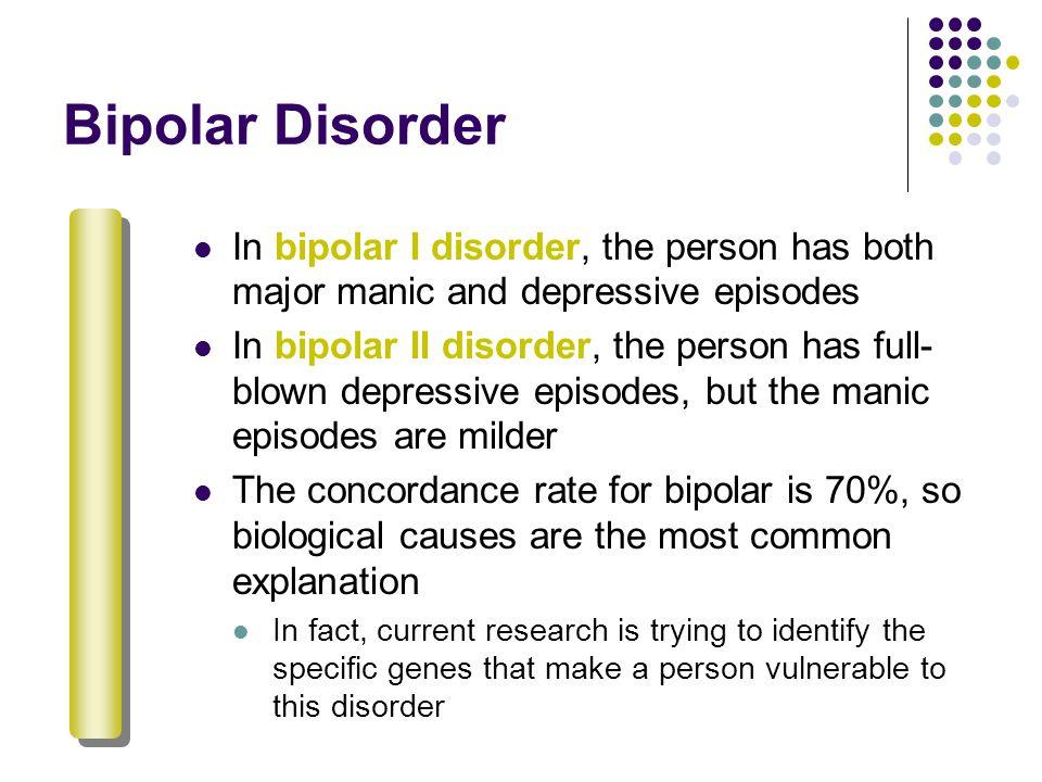 Bipolar Disorder In bipolar I disorder, the person has both major manic and depressive episodes In bipolar II disorder, the person has full- blown dep