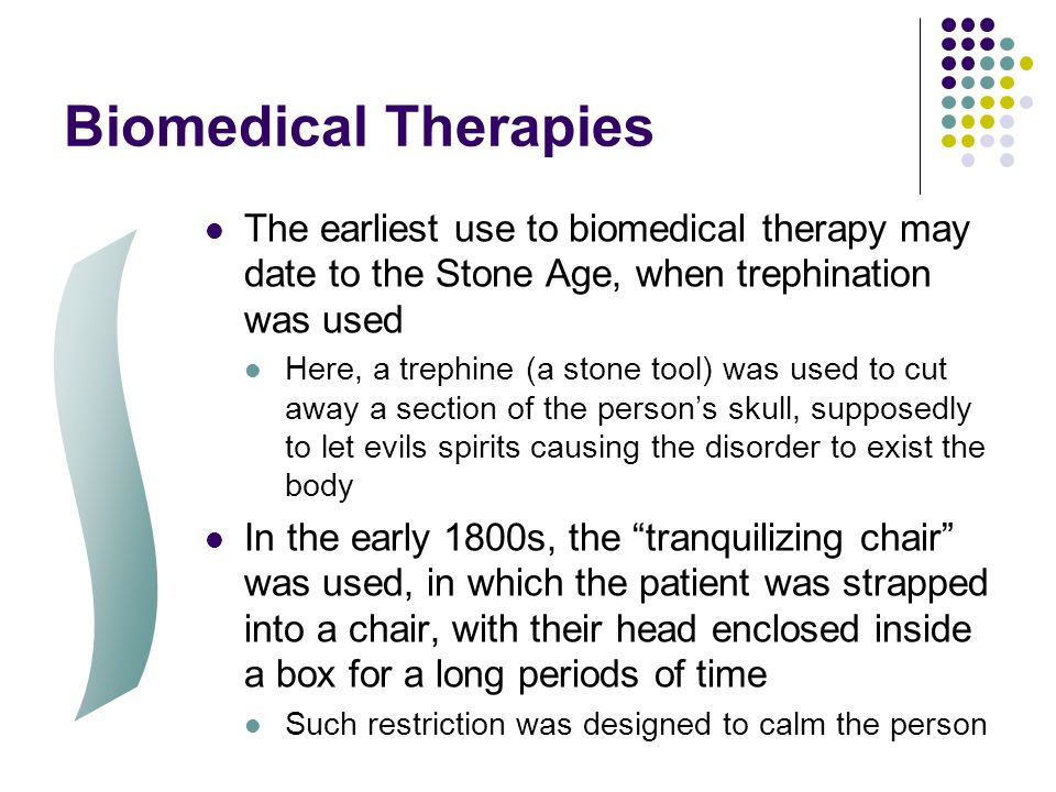 Biomedical Therapies The earliest use to biomedical therapy may date to the Stone Age, when trephination was used Here, a trephine (a stone tool) was