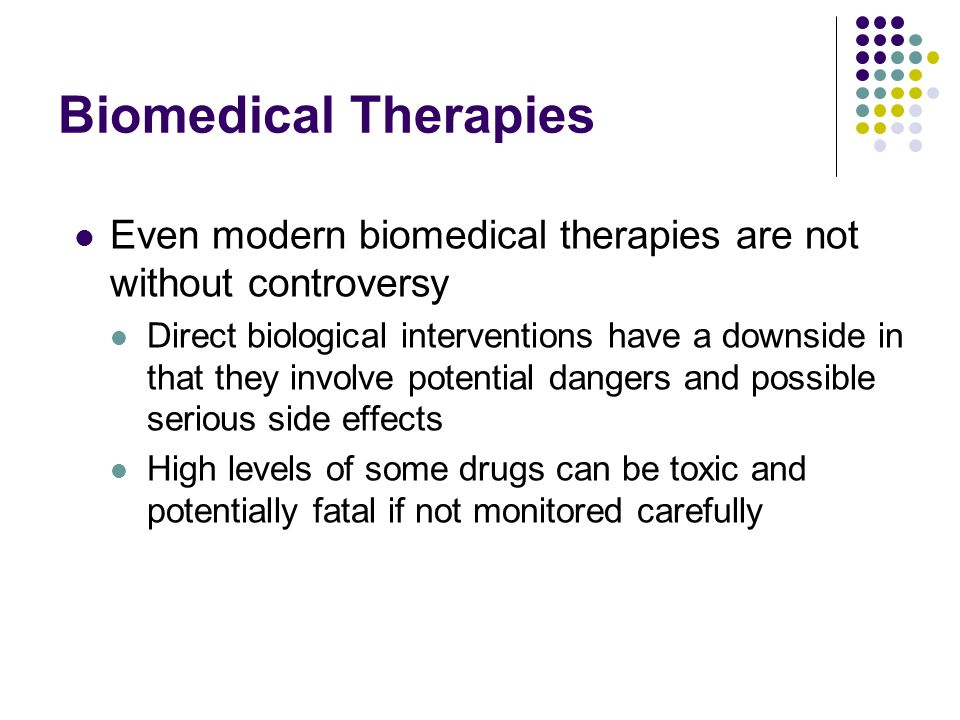 Biomedical Therapies Even modern biomedical therapies are not without controversy Direct biological interventions have a downside in that they involve