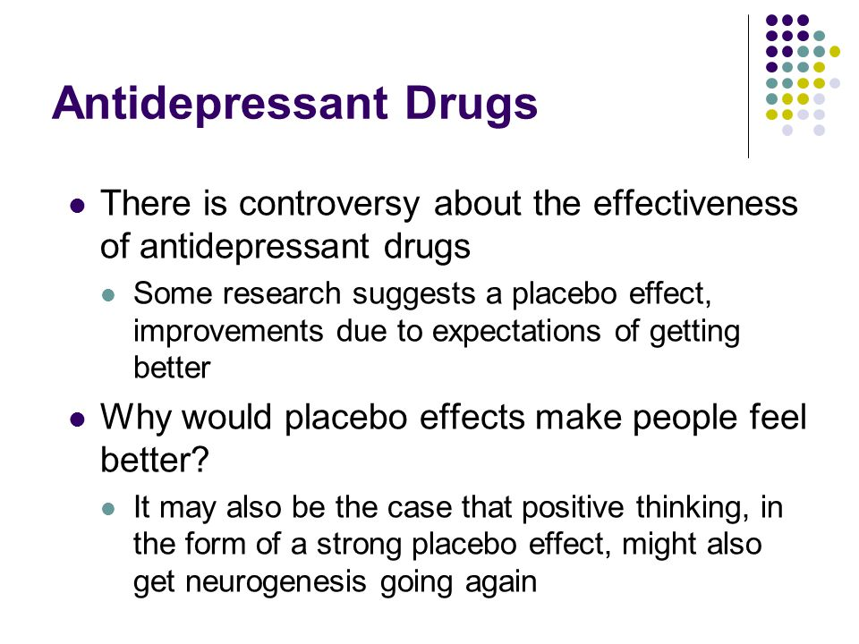 Antidepressant Drugs There is controversy about the effectiveness of antidepressant drugs Some research suggests a placebo effect, improvements due to