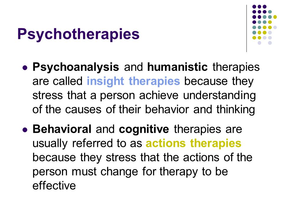 Psychotherapies Psychoanalysis and humanistic therapies are called insight therapies because they stress that a person achieve understanding of the ca