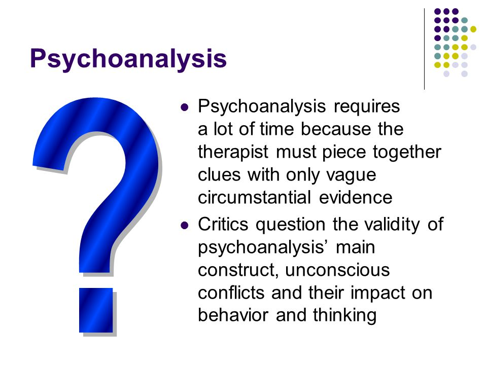Psychoanalysis Psychoanalysis requires a lot of time because the therapist must piece together clues with only vague circumstantial evidence Critics q