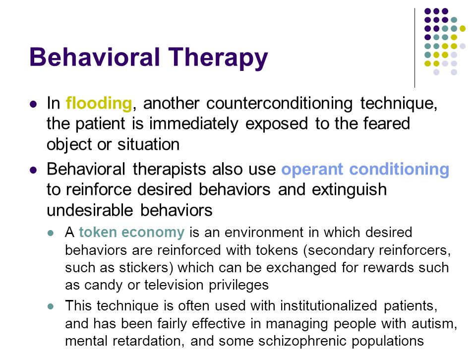 Behavioral Therapy In flooding, another counterconditioning technique, the patient is immediately exposed to the feared object or situation Behavioral