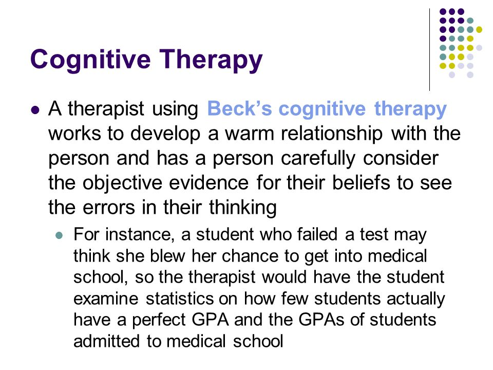 Cognitive Therapy A therapist using Beck's cognitive therapy works to develop a warm relationship with the person and has a person carefully consider