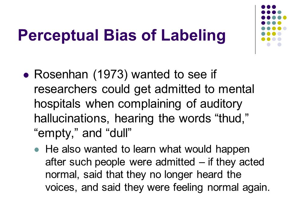 Perceptual Bias of Labeling Rosenhan (1973) wanted to see if researchers could get admitted to mental hospitals when complaining of auditory hallucina