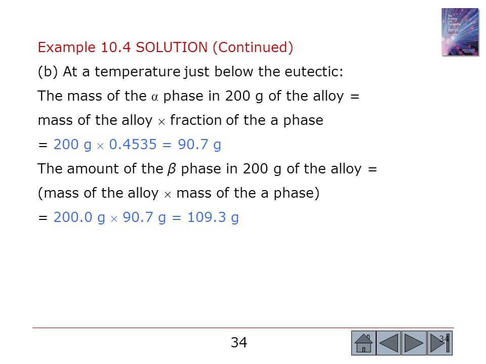 34 Example 10.4 SOLUTION (Continued) (b) At a temperature just below the eutectic: The mass of the α phase in 200 g of the alloy = mass of the alloy 