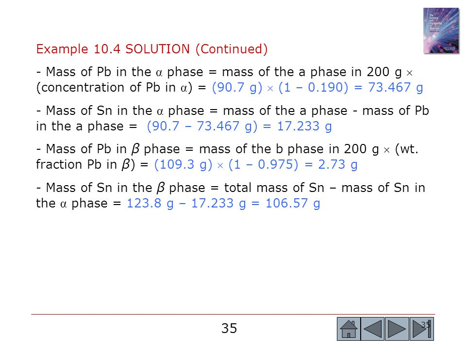 35 Example 10.4 SOLUTION (Continued) - Mass of Pb in the α phase = mass of the a phase in 200 g  (concentration of Pb in α ) = (90.7 g)  (1 – 0.190)