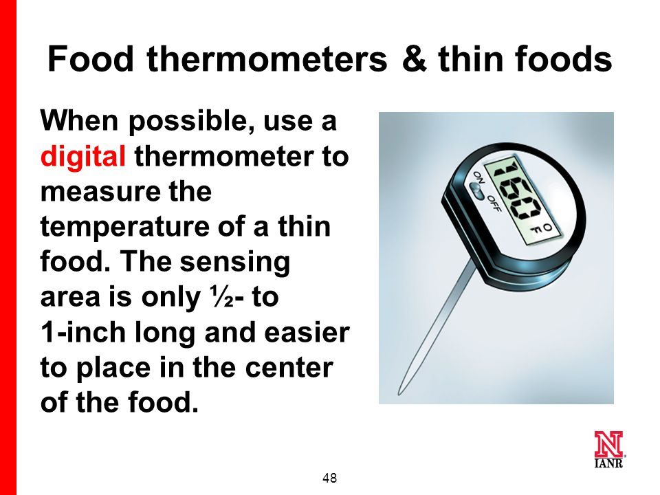 47 Food thermometers & thin foods On an instant-read dial thermometer, the probe must be inserted in the side of the food so the entire sensing area (usually 2-3 inches) is positioned through the center of the food.
