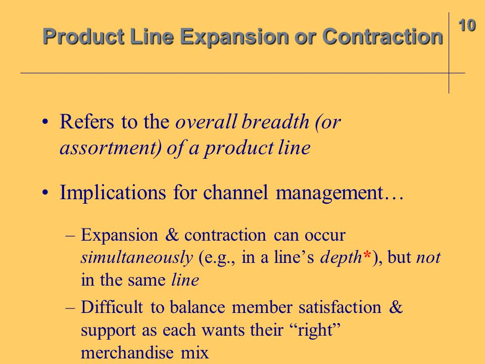 Refers to the overall breadth (or assortment) of a product line Implications for channel management… –Expansion & contraction can occur simultaneously