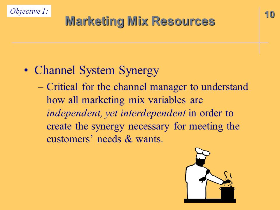 Channel System Synergy –Critical for the channel manager to understand how all marketing mix variables are independent, yet interdependent in order to