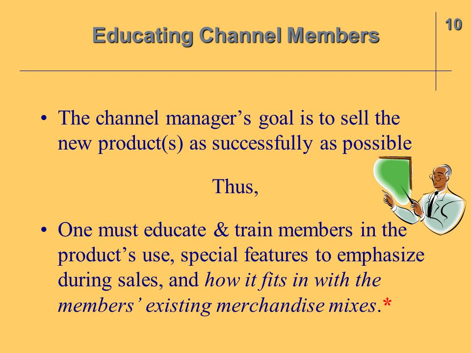 The channel manager's goal is to sell the new product(s) as successfully as possible Thus, One must educate & train members in the product's use, spec