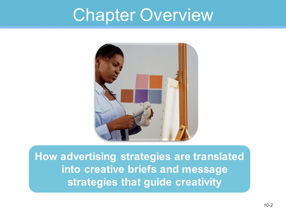 10-2 Chapter Overview How advertising strategies are translated into creative briefs and message strategies that guide creativity