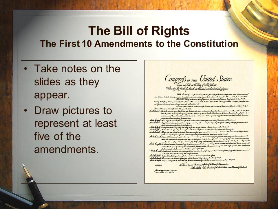 The Bill of Rights The First 10 Amendments to the Constitution Take notes on the slides as they appear. Draw pictures to represent at least five of th