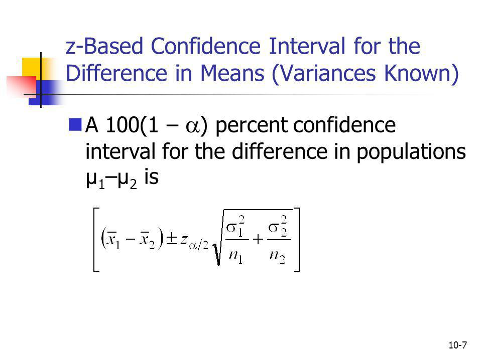 10-8 z-Based Test About the Difference in Means (Variances Known) Test the null hypothesis about H 0 : µ 1 – µ 2 = D 0 D 0 = µ 1 – µ 2 is the claimed difference between the population means D 0 is a number whose value varies depending on the situation Often D 0 = 0, and the null means that there is no difference between the population means