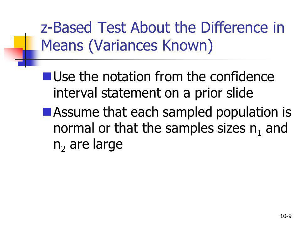 10-10 Test Statistic (Variances Known) The test statistic is The sampling distribution of this statistic is a standard normal distribution If the populations are normal and the samples are independent...
