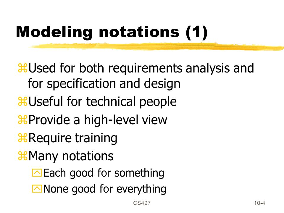 CS42710-5 Modeling notations (2) zHelp developers communicate zProvide documentation zHelp find errors (tools check for consistency) zGenerate code (with tools)