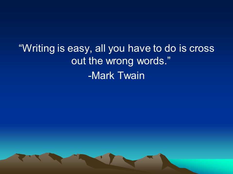 """""""Writing is easy, all you have to do is cross out the wrong words."""" -Mark Twain"""