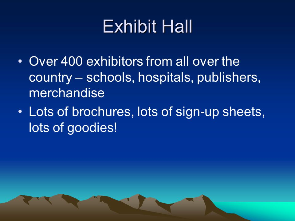 Exhibit Hall Over 400 exhibitors from all over the country – schools, hospitals, publishers, merchandise Lots of brochures, lots of sign-up sheets, lots of goodies!