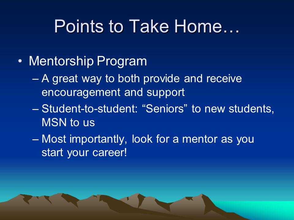 """Points to Take Home… Mentorship Program –A great way to both provide and receive encouragement and support –Student-to-student: """"Seniors"""" to new stude"""