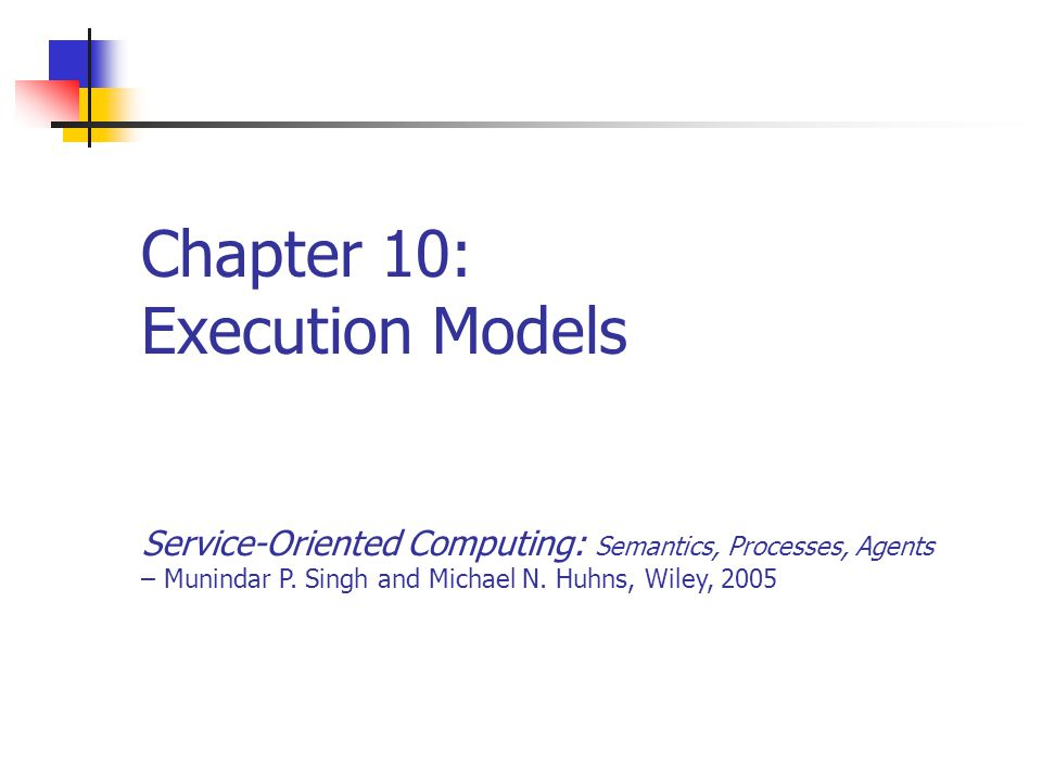 Chapter 10: Execution Models Service-Oriented Computing: Semantics, Processes, Agents – Munindar P. Singh and Michael N. Huhns, Wiley, 2005