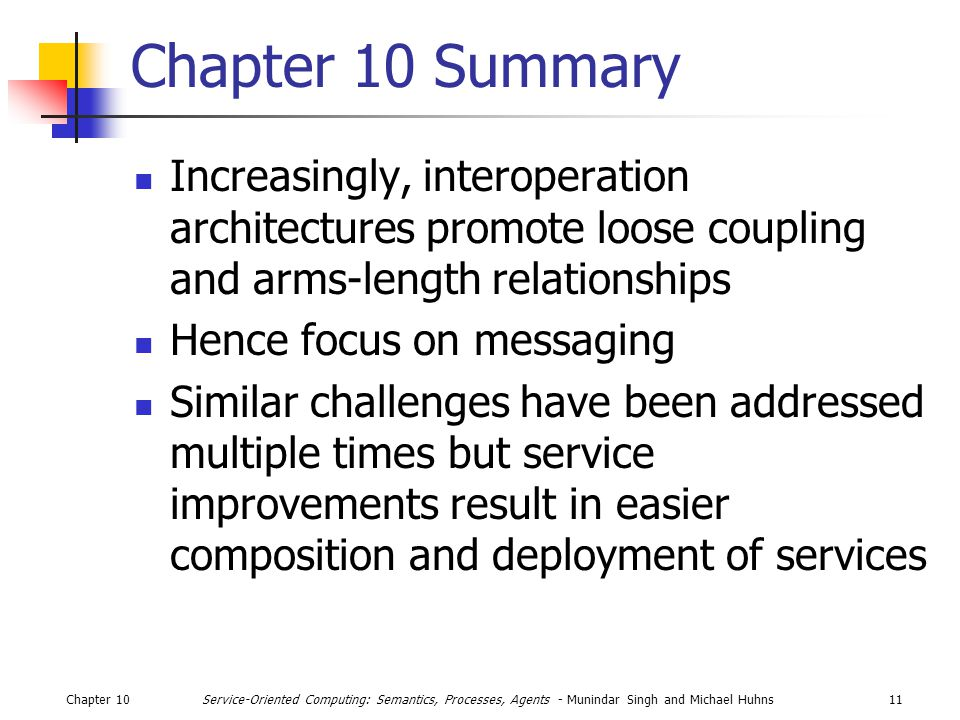 Chapter 1011Service-Oriented Computing: Semantics, Processes, Agents - Munindar Singh and Michael Huhns Chapter 10 Summary Increasingly, interoperation architectures promote loose coupling and arms-length relationships Hence focus on messaging Similar challenges have been addressed multiple times but service improvements result in easier composition and deployment of services