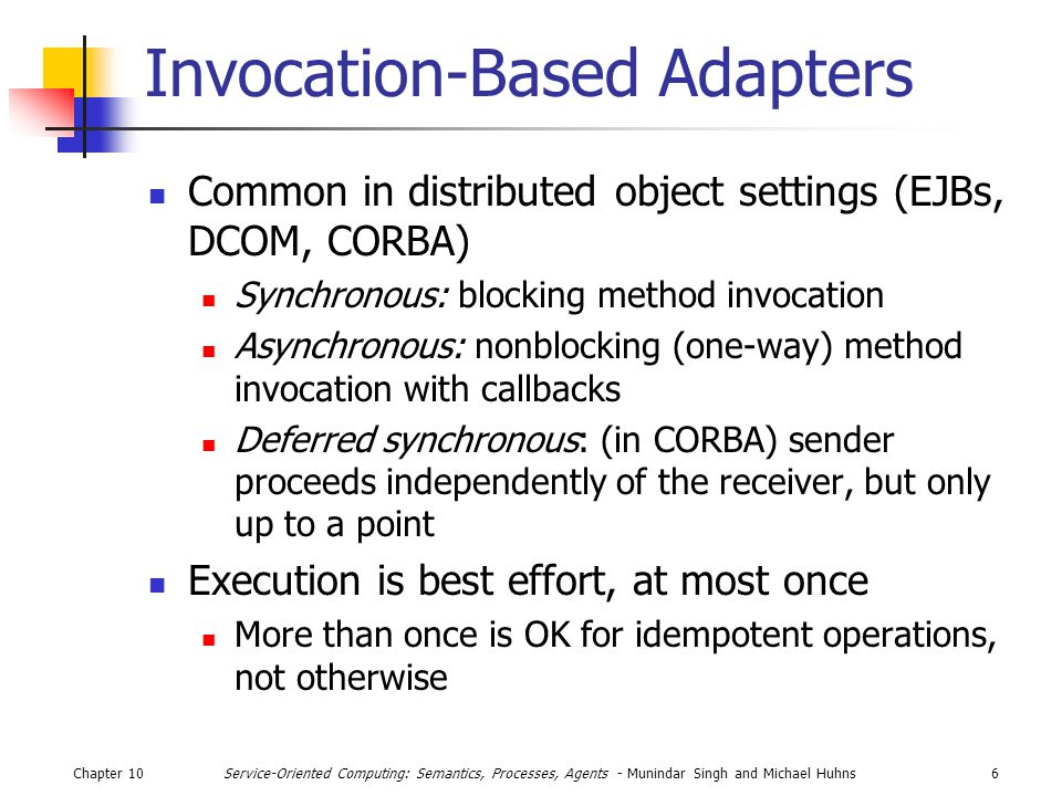 Chapter 106Service-Oriented Computing: Semantics, Processes, Agents - Munindar Singh and Michael Huhns Invocation-Based Adapters Common in distributed object settings (EJBs, DCOM, CORBA) Synchronous: blocking method invocation Asynchronous: nonblocking (one-way) method invocation with callbacks Deferred synchronous: (in CORBA) sender proceeds independently of the receiver, but only up to a point Execution is best effort, at most once More than once is OK for idempotent operations, not otherwise