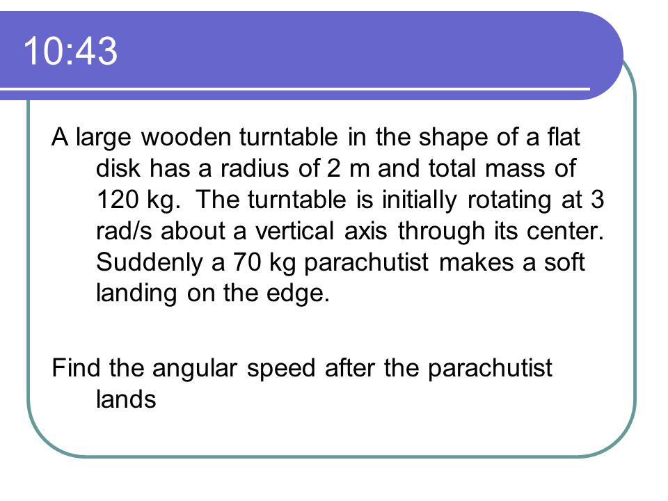 10:43 A large wooden turntable in the shape of a flat disk has a radius of 2 m and total mass of 120 kg.
