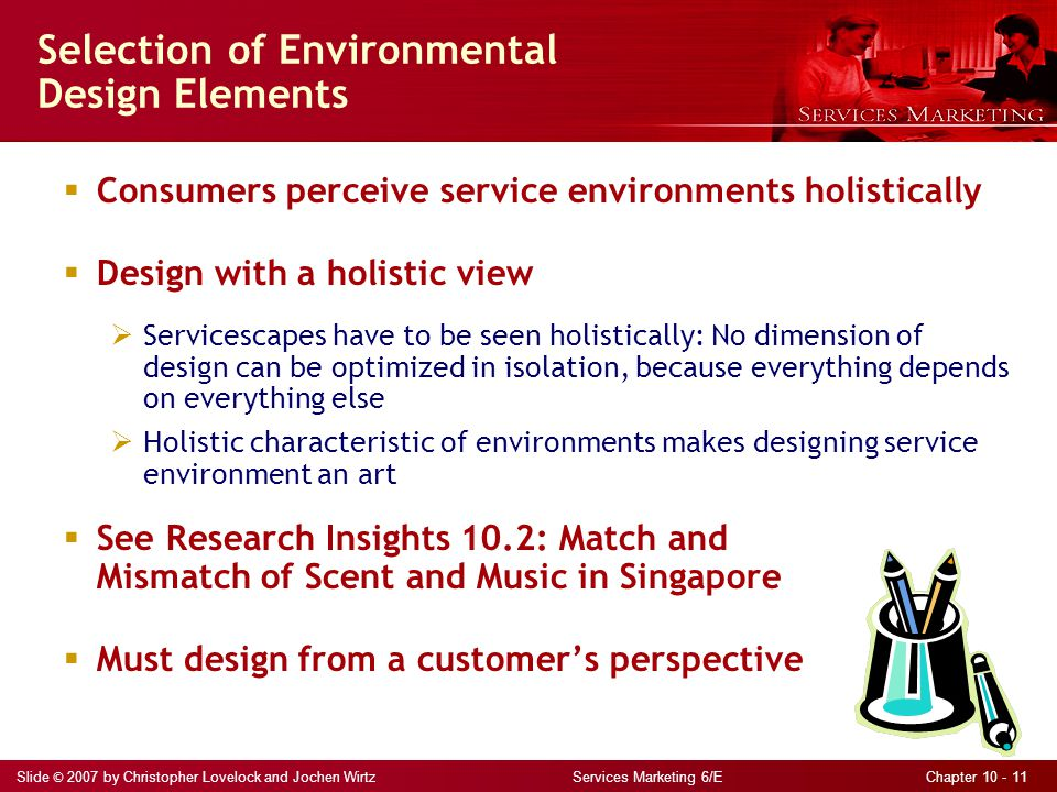 Slide © 2007 by Christopher Lovelock and Jochen Wirtz Services Marketing 6/E Chapter 10 - 11 Selection of Environmental Design Elements  Consumers perceive service environments holistically  Design with a holistic view  Servicescapes have to be seen holistically: No dimension of design can be optimized in isolation, because everything depends on everything else  Holistic characteristic of environments makes designing service environment an art  See Research Insights 10.2: Match and Mismatch of Scent and Music in Singapore  Must design from a customer's perspective