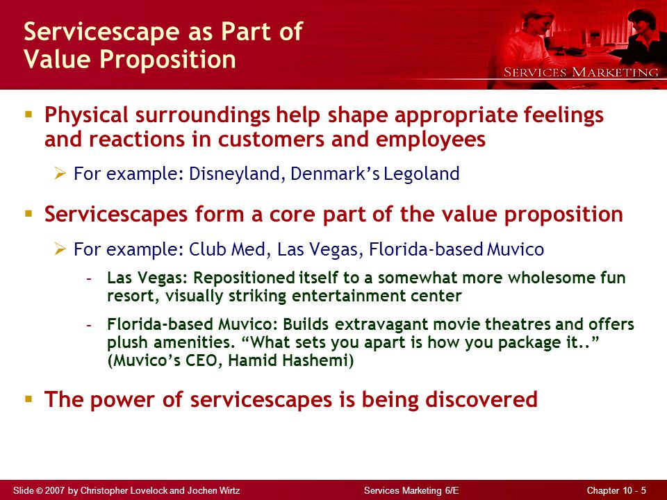 Slide © 2007 by Christopher Lovelock and Jochen Wirtz Services Marketing 6/E Chapter 10 - 5  Physical surroundings help shape appropriate feelings and reactions in customers and employees  For example: Disneyland, Denmark's Legoland  Servicescapes form a core part of the value proposition  For example: Club Med, Las Vegas, Florida-based Muvico - Las Vegas: Repositioned itself to a somewhat more wholesome fun resort, visually striking entertainment center - Florida-based Muvico: Builds extravagant movie theatres and offers plush amenities.