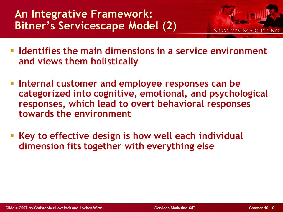 Slide © 2007 by Christopher Lovelock and Jochen Wirtz Services Marketing 6/E Chapter 10 - 6 An Integrative Framework: Bitner's Servicescape Model (2)  Identifies the main dimensions in a service environment and views them holistically  Internal customer and employee responses can be categorized into cognitive, emotional, and psychological responses, which lead to overt behavioral responses towards the environment  Key to effective design is how well each individual dimension fits together with everything else