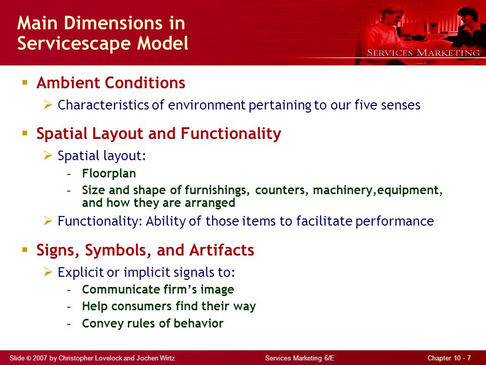 Slide © 2007 by Christopher Lovelock and Jochen Wirtz Services Marketing 6/E Chapter 10 - 7 Main Dimensions in Servicescape Model  Ambient Conditions  Characteristics of environment pertaining to our five senses  Spatial Layout and Functionality  Spatial layout: - Floorplan - Size and shape of furnishings, counters, machinery,equipment, and how they are arranged  Functionality: Ability of those items to facilitate performance  Signs, Symbols, and Artifacts  Explicit or implicit signals to: - Communicate firm's image - Help consumers find their way - Convey rules of behavior