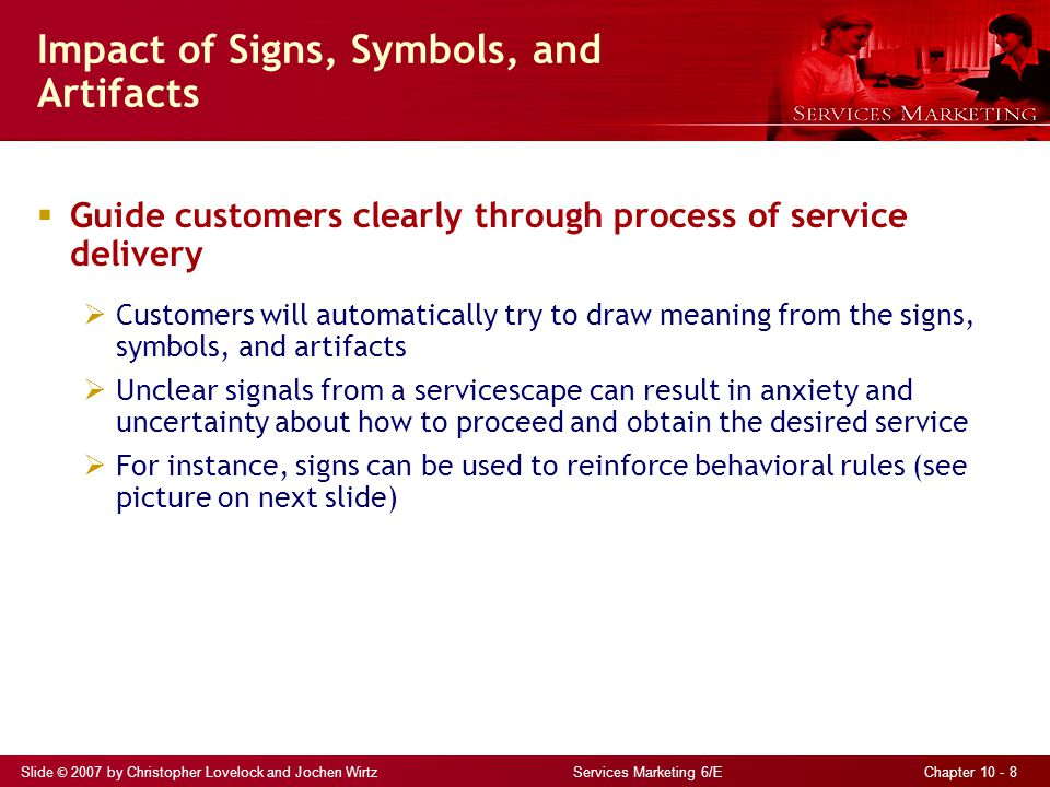Slide © 2007 by Christopher Lovelock and Jochen Wirtz Services Marketing 6/E Chapter 10 - 8 Impact of Signs, Symbols, and Artifacts  Guide customers clearly through process of service delivery  Customers will automatically try to draw meaning from the signs, symbols, and artifacts  Unclear signals from a servicescape can result in anxiety and uncertainty about how to proceed and obtain the desired service  For instance, signs can be used to reinforce behavioral rules (see picture on next slide)