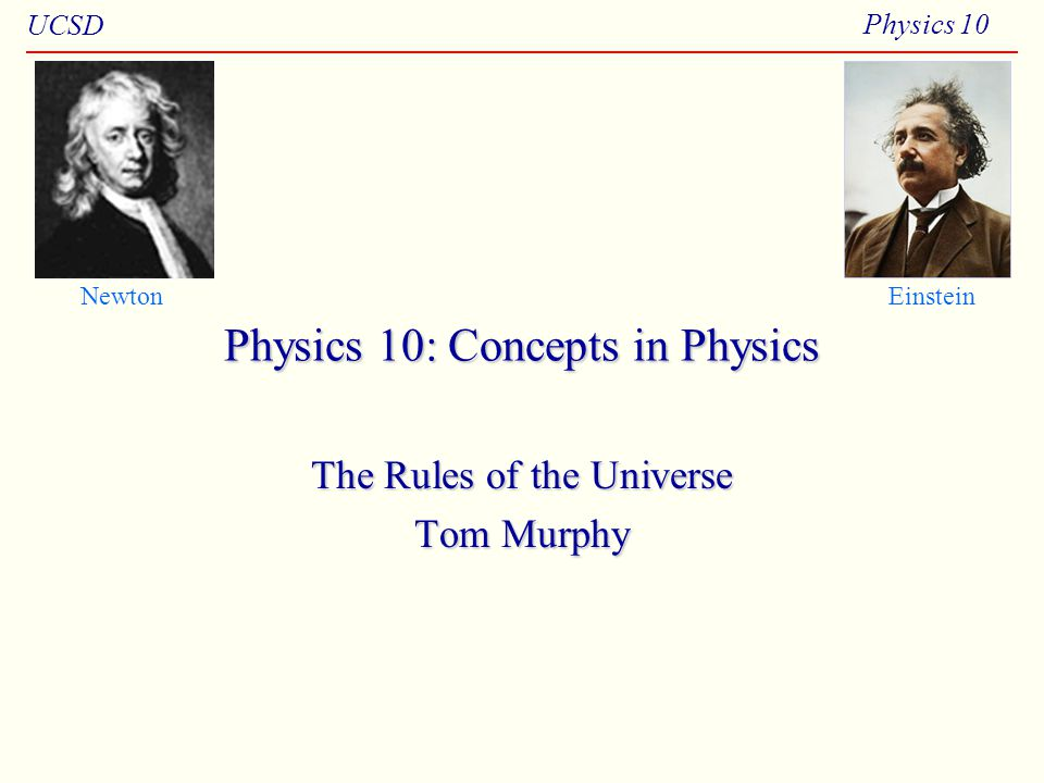 UCSD Physics 10 Physics 10: Concepts in Physics The Rules of the Universe Tom Murphy NewtonEinstein
