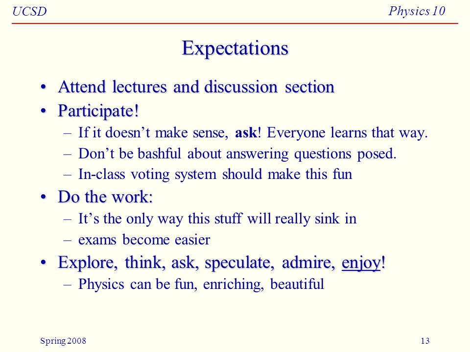 UCSD Physics 10 Spring 200813 Expectations Attend lectures and discussion sectionAttend lectures and discussion section Participate!Participate.