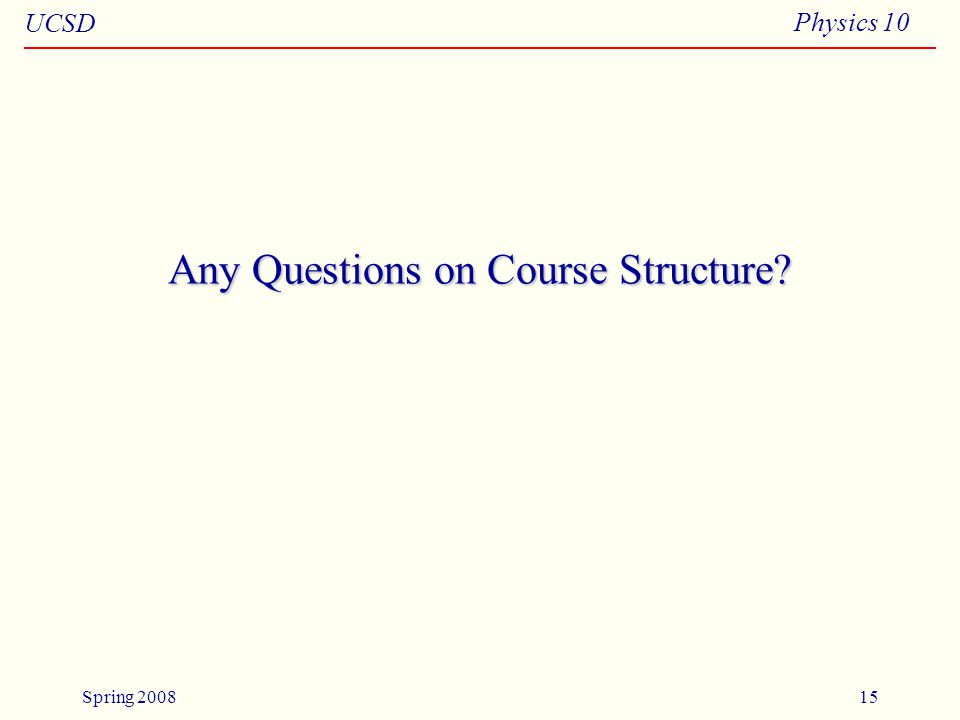 UCSD Physics 10 Spring 200815 Any Questions on Course Structure
