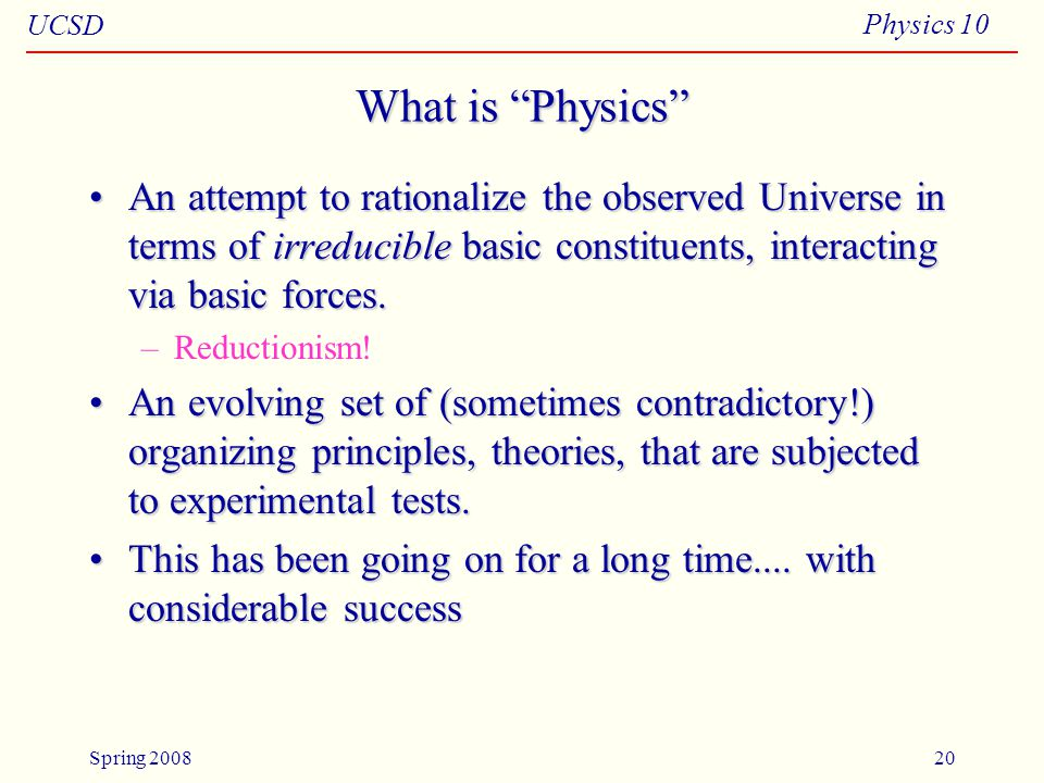 UCSD Physics 10 Spring 200820 What is Physics An attempt to rationalize the observed Universe in terms of irreducible basic constituents, interacting via basic forces.An attempt to rationalize the observed Universe in terms of irreducible basic constituents, interacting via basic forces.