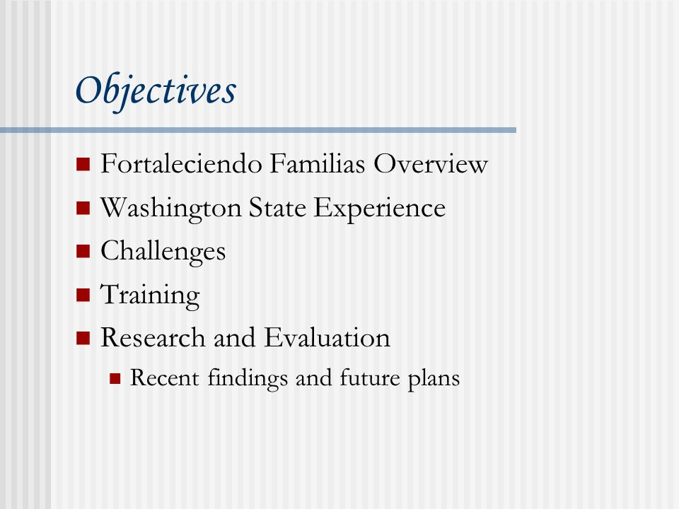 Objectives Fortaleciendo Familias Overview Washington State Experience Challenges Training Research and Evaluation Recent findings and future plans