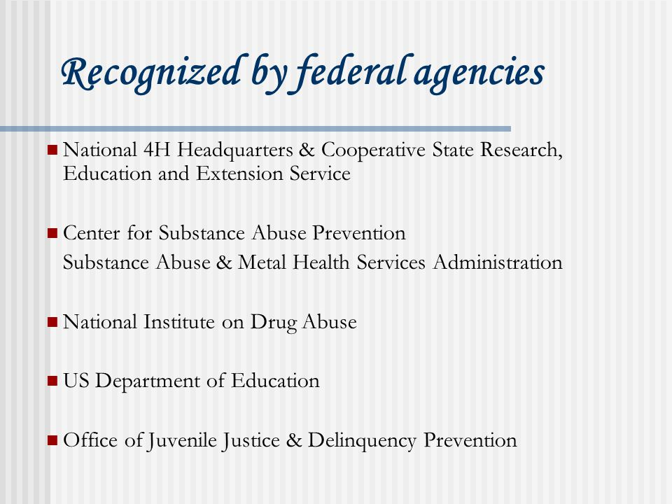 Recognized by federal agencies National 4H Headquarters & Cooperative State Research, Education and Extension Service Center for Substance Abuse Prevention Substance Abuse & Metal Health Services Administration National Institute on Drug Abuse US Department of Education Office of Juvenile Justice & Delinquency Prevention