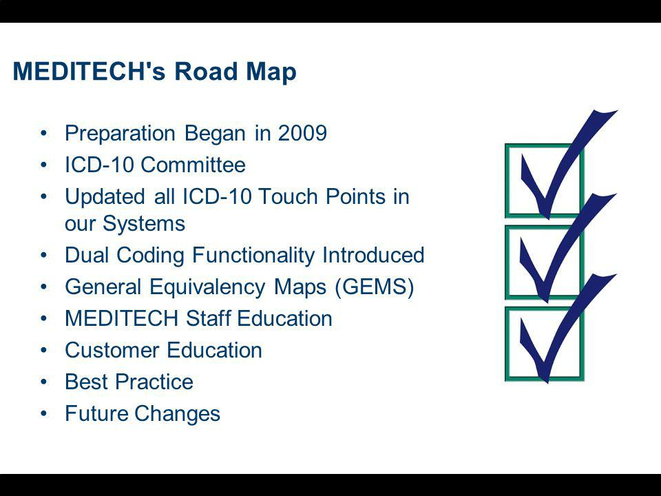 MEDITECH s Road Map Preparation Began in 2009 ICD-10 Committee Updated all ICD-10 Touch Points in our Systems Dual Coding Functionality Introduced General Equivalency Maps (GEMS) MEDITECH Staff Education Customer Education Best Practice Future Changes