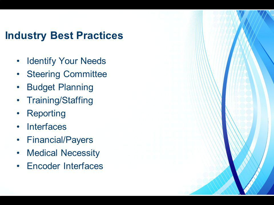 Industry Best Practices Identify Your Needs Steering Committee Budget Planning Training/Staffing Reporting Interfaces Financial/Payers Medical Necessi