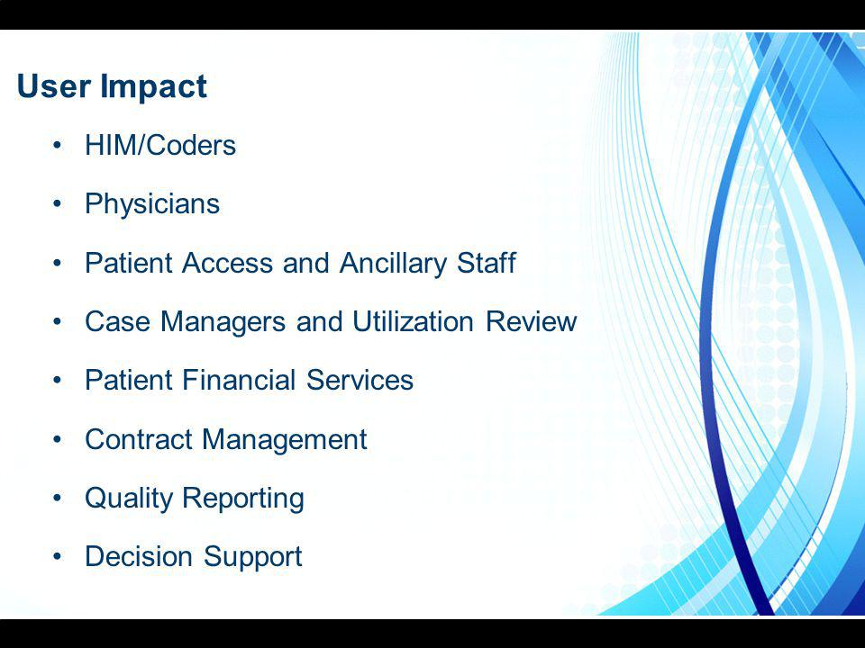 User Impact HIM/Coders Physicians Patient Access and Ancillary Staff Case Managers and Utilization Review Patient Financial Services Contract Management Quality Reporting Decision Support