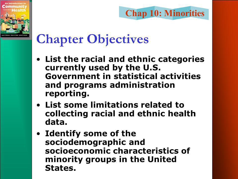 Chap 10: Minorities Race & Health Biological Cultural Socioeconomic Racism Political Historical Legal Biological processes Environmental stress - Residential - Occupational Health practices - Smoking - Alcohol - Nutrition Psychosocial resources - Social ties - Perceptions of control - Coping patterns Medical care - Need - Access - Quality Psychosocial stress - Smoking - Alcohol - Nutrition Health outcomes Health outcomes